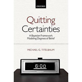 Quitting Certainties A Bayesian Framework Modeling Degrees of Belief by Titelbaum & Michael G.