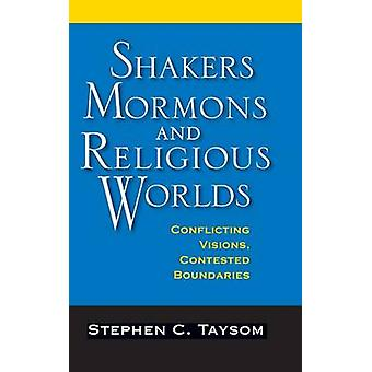 Shakers Mormons and Religious Worlds Conflicting Visions Contested Boundaries by Taysom & Stephen C.