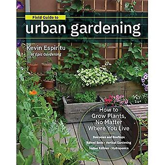 Field Guide to Urban Gardening: How to Grow Plants, No Matter Where You Live: Raised Beds * Vertical Gardening * Indoor� Edibles * Balconies and Rooftops * Hydroponics