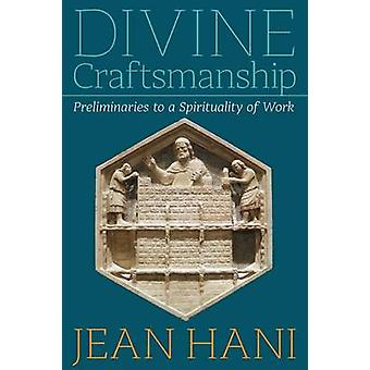 Divine Craftsmanship Preliminaries to a Spirituality of Work by Hani & Jean