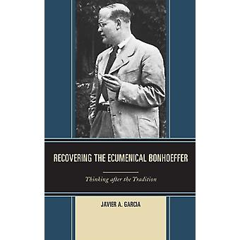 Recovering the Ecumenical Bonhoeffer by Garcia & Javier