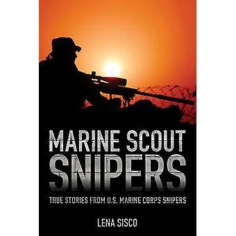 Marine Scout Snipers True Stories from U.S. Marine Corps Snipers by Sisco & Lena