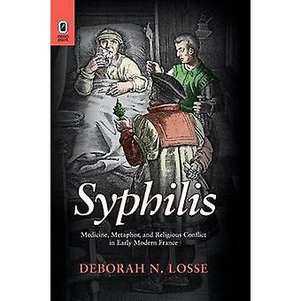 Syphilis Medicine Metaphor and Religious Conflict in Early Modern France by Losse & Deborah N.