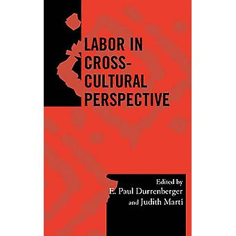Labor in CrossCultural Perspective by Edited by E Paul Durrenberger & Edited by Judith E Marti & Contributions by Katherine A Bowie & Contributions by Barbara J Dilly & Contributions by G Feinman & Contributions by V Heredia & Contributio