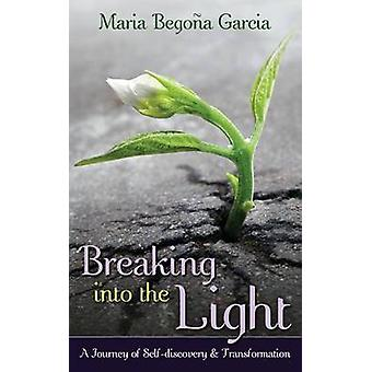 Breaking Into The Light A Journey of SelfDiscovery and Transformation by Garcia & Maria Begona