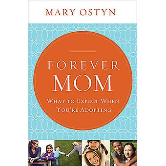 Forever Mom What to Expect When Youre Adopting by Ostyn & Mary