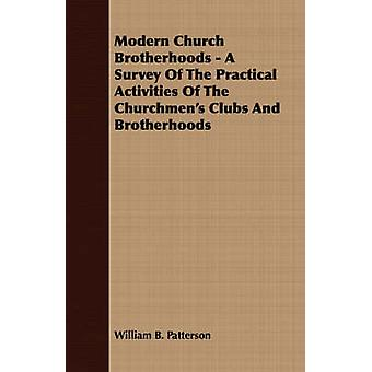 Modern Church Brotherhoods  A Survey Of The Practical Activities Of The Churchmens Clubs And Brotherhoods by Patterson & William B.
