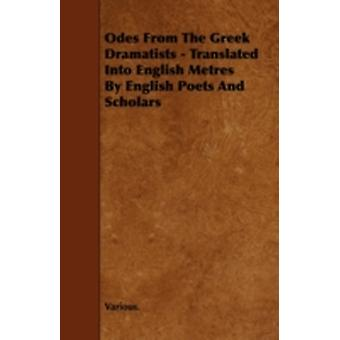 Odes from the Greek Dramatists  Translated Into English Metres by English Poets and Scholars by Various
