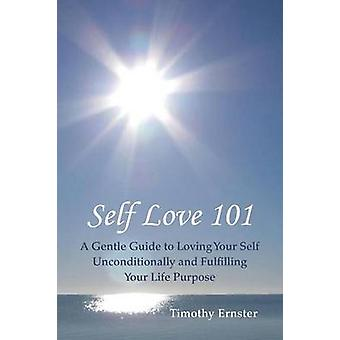 Self Love 101 A Gentle Guide to Loving Your Self Unconditionally and Fulfilling Your Life Purpose by Ernster & Timothy