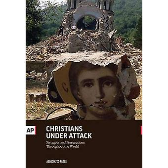 Christians Under Attack Struggles and Persecution Throughout the World by Press & The Associated