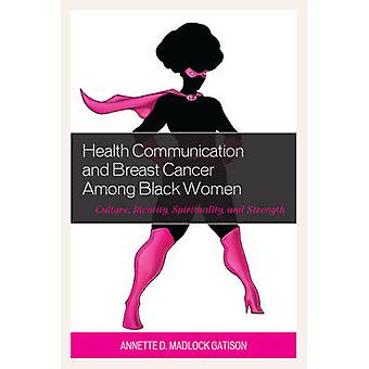 Health Communication and Breast Cancer among Black Women Culture Identity Spirituality and Strength by Madlock