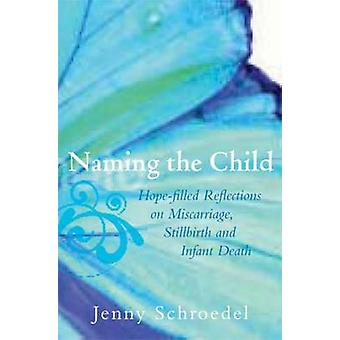 Naming the Child HopeFilled Reflections on Miscarriage Stillbirth and Infant Death by Jenny & Schroedel