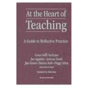 At the Heart of Teaching - A Guide to Reflective Practice by Grace Hal
