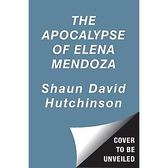 The Apocalypse of Elena Mendoza by Shaun David Hutchinson - 978148149