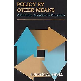 Policy by Other Means - Alternative Adoption by Presidents by Steven A