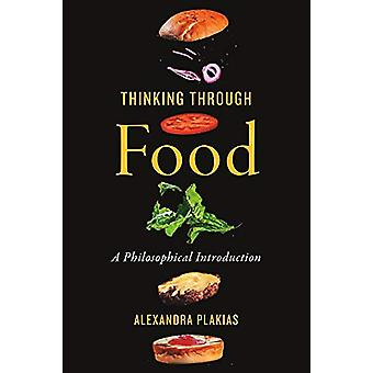 Thinking Through Food - A Philosophical Introduction by Alexandra Plak