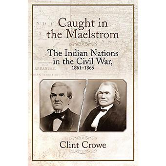 Caught in the Maelstrom - The Indian Nations in the Civil War - 1861-1
