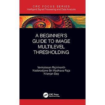 A Beginners Guide to Multilevel Image Thresholding by Venkatesan Rajinikanth & Nadaradjane Sri Madhava Raja & Nilanjan Dey