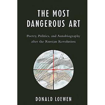 The Most Dangerous Art - Poetry - Politics - and Autobiography After t