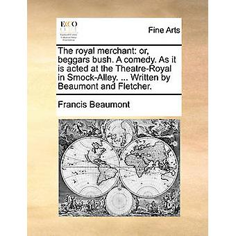 The Royal Merchant - Or - Beggars Bush. a Comedy. as It Is Acted at th