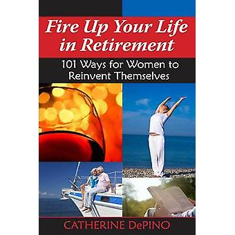 Fire Up Your Life in Retirement - 101 Ways for Women to Reinvent Thems