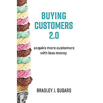 Buying Customers 2.0: Acquire More Customers with� Less Money