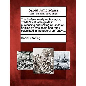The Federal ready reckoner or Traders valuable guide in purchasing and selling all kinds of articles by wholesale and retail  calculated in the federal currency ... by Fenning & Daniel