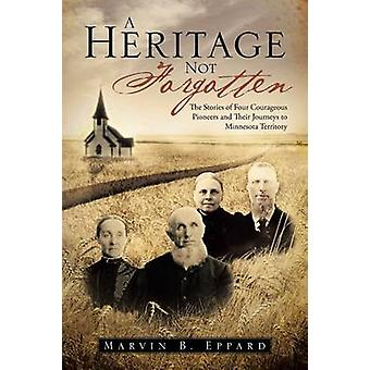 A Heritage Not Forgotten The Stories of Four Courageous Pioneers and Their Journeys to Minnesota Territory by Eppard & Marvin B.