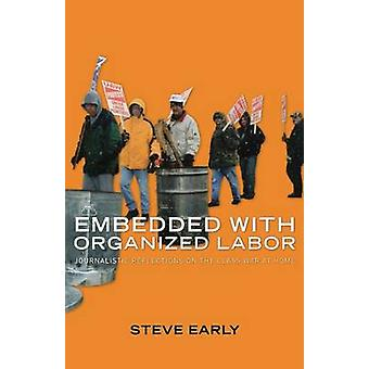 Embedded With Organized Labor Journalistic Reflections on the Class War at Home by Early & Steve