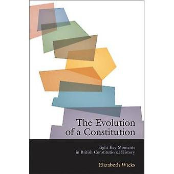 The Evolution of a Constitution Eight Key Moments in British Constitutional History by Wicks & Elizabeth
