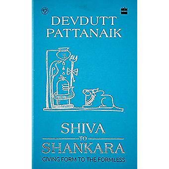 Shiva to Shankara - Giving Form to the Formless by Devdutt Pattanaik -