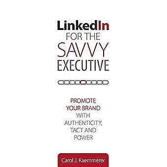 Linkedin for the Savvy Executive: Promote Your Brand with Authenticity, Tact and Power