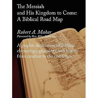 The Messiah and His Kingdom to Come  A Biblical Roadmap by Makar & Robert A