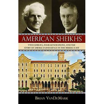 American Sheikhs  Two Families Four Generations and the Story of Americas Influence in the Middle East by Brian Vandemark