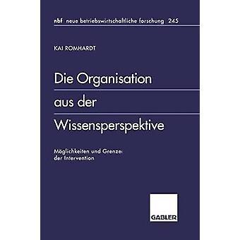 Die Organisation aus der Wissensperspektive  Mglichkeiten und Grenzen der Intervention by Romhardt & Kai