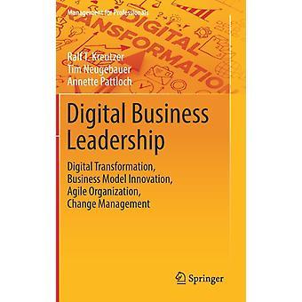 Digital Business Leadership  Digital Transformation Business Model Innovation Agile Organization Change Management by Ralf T Kreutzer & Tim Neugebauer & Annette Pattloch