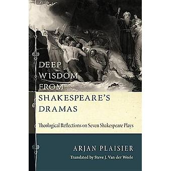 Deep Wisdom from Shakespeares Dramas Theological Reflections on Seven Shakespeare Plays by Plaisier & Arjan