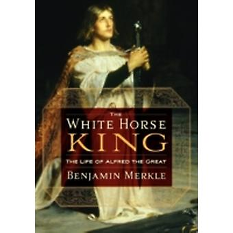 The White Horse King The Life of Alfred the Great by Merkle & Benjamin R.