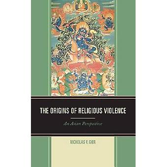 The Origins of Religious Violence An Asian Perspective von Gier & Nicholas F.