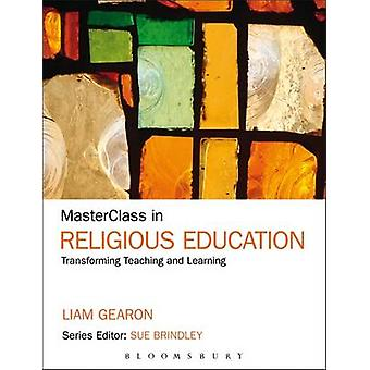 MasterClass in Religious Education Transforming Teaching and Learning by Gearon & Liam