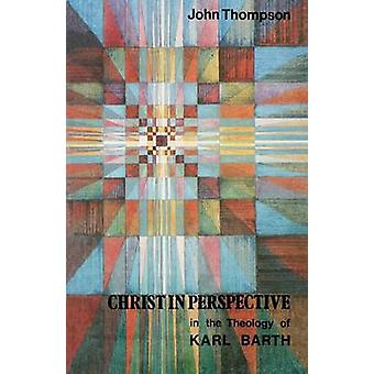 Christ in Perspective in the Theology of Karl Barth by Thompson & John