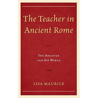 The Teacher in Ancient Rome  The Magister and His World by Lisa Maurice