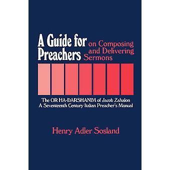 A Guide for Preachers on Composing and Delivering Sermons The or Hadarshanim of Jacob Zahalon a Seventeenth Century Italiam Preachers Manual by Sosland & Henry Adler