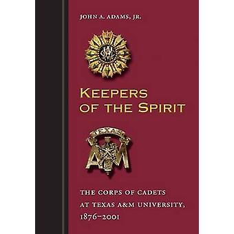 Keepers of the Spirit The Corps of Cadets at Texas Am University 18762001 by Adams & John A. & Jr.