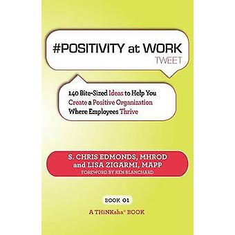 POSITIVITY at WORK tweet Book01 140 BiteSized Ideas to Help You Create a Positive Organization Where Employees Thrive by Edmonds & S. Chris