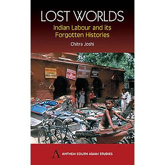 Lost Worlds Indian Labour and Its Forgotten Histories by Joshi & Chitra
