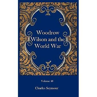 Woodrow Wilson and the World War by Seymour & Charles