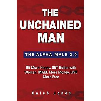 The Unchained Man The Alpha Male 2.0 Be More Happy Make More Money Get Better with Women Live More Free by Jones & Caleb