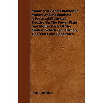 Motor Truck And Automobile Motors And Mechanism A Practical Illustrated Treatise On The Power Plant And Motive Parts Of The Modern Vehicle For Owners Operators And Repairmen by Rathbun & John B.