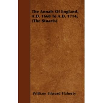 The Annals Of England A.D. 1660 To A.D. 1714 The Stuarts by Flaherty & William Edward